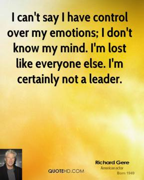 I can't say I have control over my emotions; I don't know my mind. I'm lost like everyone else. I'm certainly not a leader.