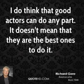 I do think that good actors can do any part. It doesn't mean that they are the best ones to do it.