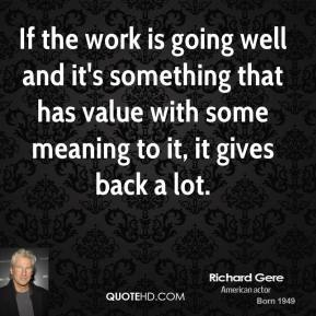 If the work is going well and it's something that has value with some meaning to it, it gives back a lot.