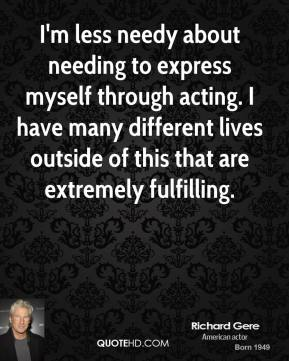 Richard Gere - I'm less needy about needing to express myself through acting. I have many different lives outside of this that are extremely fulfilling.