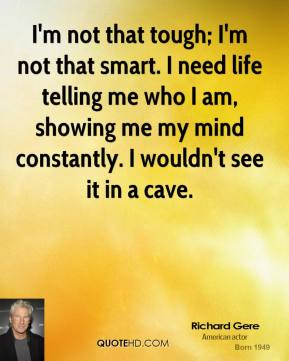 Richard Gere - I'm not that tough; I'm not that smart. I need life telling me who I am, showing me my mind constantly. I wouldn't see it in a cave.