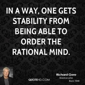 Richard Gere - In a way, one gets stability from being able to order the rational mind.