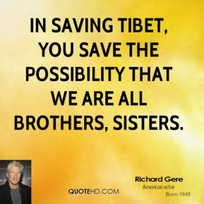 In saving Tibet, you save the possibility that we are all brothers, sisters.