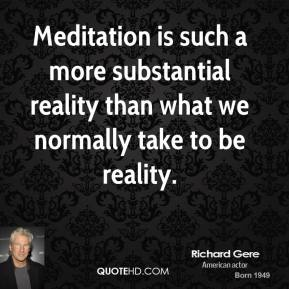 Richard Gere - Meditation is such a more substantial reality than what we normally take to be reality.