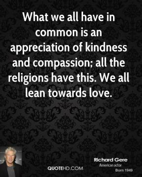 Richard Gere - What we all have in common is an appreciation of kindness and compassion; all the religions have this. We all lean towards love.