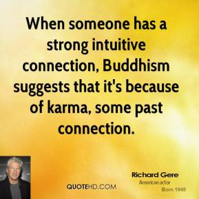 Richard Gere - When someone has a strong intuitive connection, Buddhism suggests that it's because of karma, some past connection.