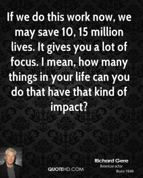 Richard Gere  - If we do this work now, we may save 10, 15 million lives. It gives you a lot of focus. I mean, how many things in your life can you do that have that kind of impact?