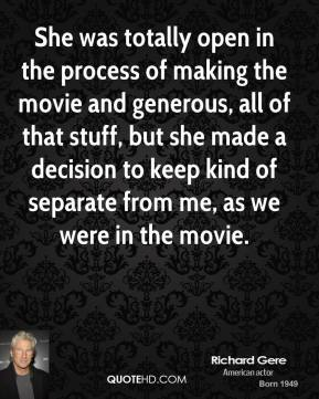 Richard Gere  - She was totally open in the process of making the movie and generous, all of that stuff, but she made a decision to keep kind of separate from me, as we were in the movie.