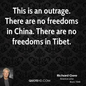 Richard Gere  - This is an outrage. There are no freedoms in China. There are no freedoms in Tibet.