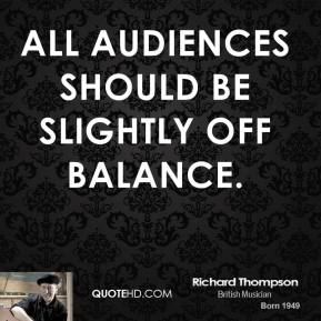 All audiences should be slightly off balance.
