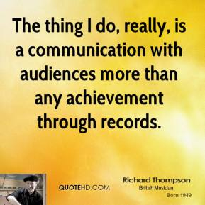 The thing I do, really, is a communication with audiences more than any achievement through records.