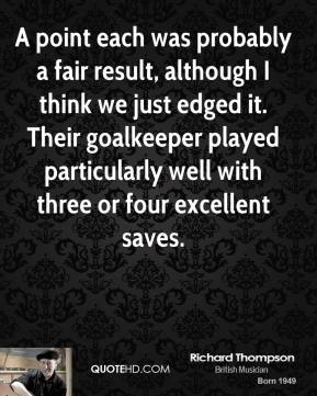 Richard Thompson  - A point each was probably a fair result, although I think we just edged it. Their goalkeeper played particularly well with three or four excellent saves.