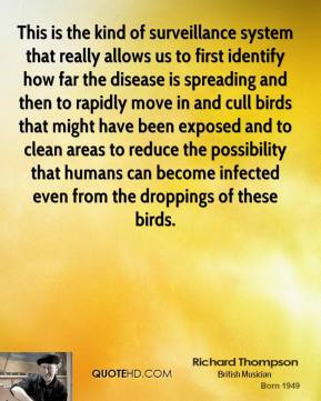 Richard Thompson  - This is the kind of surveillance system that really allows us to first identify how far the disease is spreading and then to rapidly move in and cull birds that might have been exposed and to clean areas to reduce the possibility that humans can become infected even from the droppings of these birds.