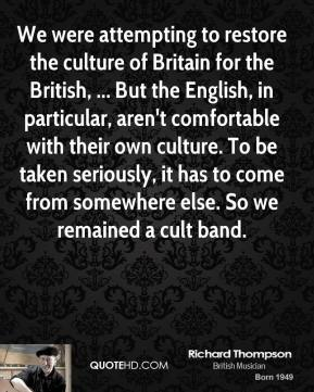 Richard Thompson  - We were attempting to restore the culture of Britain for the British, ... But the English, in particular, aren't comfortable with their own culture. To be taken seriously, it has to come from somewhere else. So we remained a cult band.