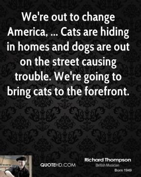 Richard Thompson  - We're out to change America, ... Cats are hiding in homes and dogs are out on the street causing trouble. We're going to bring cats to the forefront.