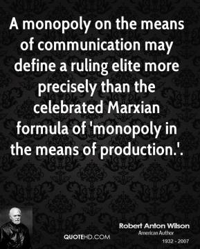 Robert Anton Wilson  - A monopoly on the means of communication may define a ruling elite more precisely than the celebrated Marxian formula of 'monopoly in the means of production.'.