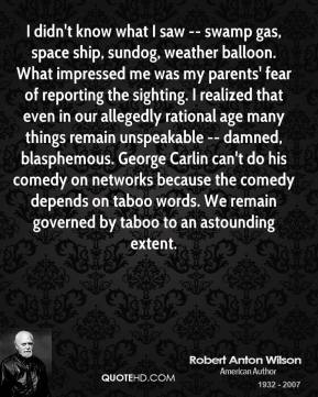 Robert Anton Wilson  - I didn't know what I saw -- swamp gas, space ship, sundog, weather balloon. What impressed me was my parents' fear of reporting the sighting. I realized that even in our allegedly rational age many things remain unspeakable -- damned, blasphemous. George Carlin can't do his comedy on networks because the comedy depends on taboo words. We remain governed by taboo to an astounding extent.