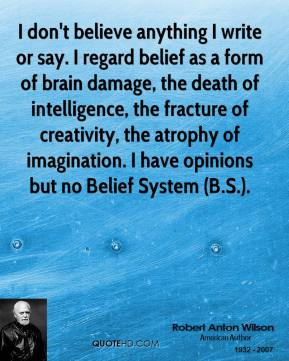 Robert Anton Wilson  - I don't believe anything I write or say. I regard belief as a form of brain damage, the death of intelligence, the fracture of creativity, the atrophy of imagination. I have opinions but no Belief System (B.S.).