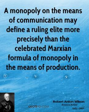 Robert Anton Wilson - A monopoly on the means of communication may define a ruling elite more precisely than the celebrated Marxian formula of monopoly in the means of production.