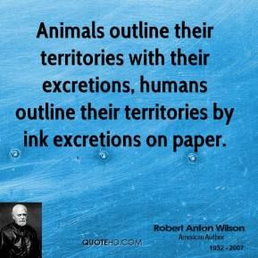 Robert Anton Wilson - Animals outline their territories with their excretions, humans outline their territories by ink excretions on paper.