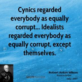 Robert Anton Wilson - Cynics regarded everybody as equally corrupt... Idealists regarded everybody as equally corrupt, except themselves.