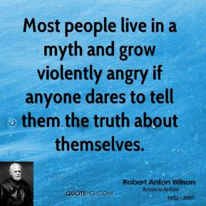Most people live in a myth and grow violently angry if anyone dares to tell them the truth about themselves.