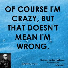 Robert Anton Wilson - Of course I'm crazy, but that doesn't mean I'm wrong.