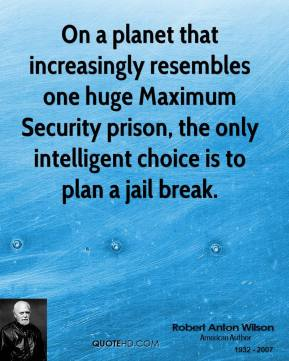Robert Anton Wilson - On a planet that increasingly resembles one huge Maximum Security prison, the only intelligent choice is to plan a jail break.