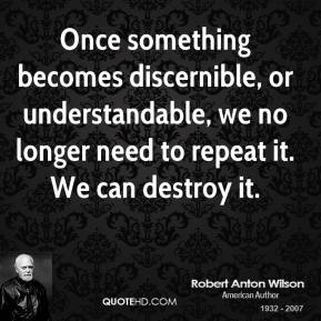 Robert Anton Wilson - Once something becomes discernible, or understandable, we no longer need to repeat it. We can destroy it.