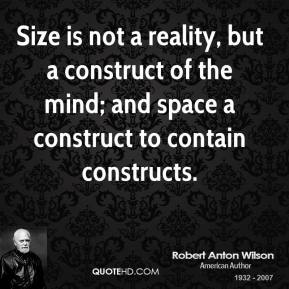 Size is not a reality, but a construct of the mind; and space a construct to contain constructs.