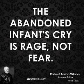 Robert Anton Wilson - The abandoned infant's cry is rage, not fear.