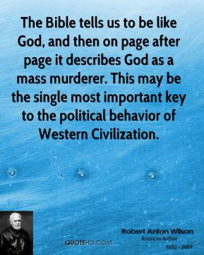 The Bible tells us to be like God, and then on page after page it describes God as a mass murderer. This may be the single most important key to the political behavior of Western Civilization.