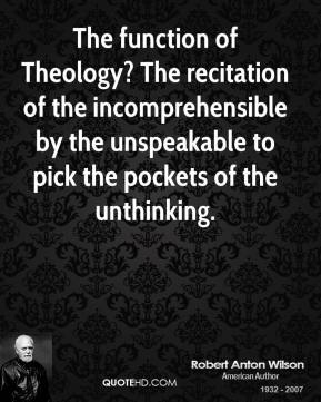Robert Anton Wilson - The function of Theology? The recitation of the incomprehensible by the unspeakable to pick the pockets of the unthinking.