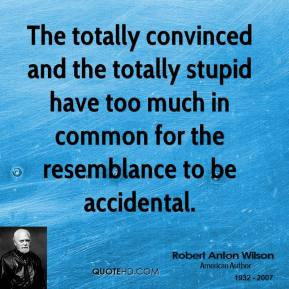 The totally convinced and the totally stupid have too much in common for the resemblance to be accidental.