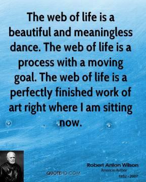 Robert Anton Wilson - The web of life is a beautiful and meaningless dance. The web of life is a process with a moving goal. The web of life is a perfectly finished work of art right where I am sitting now.