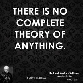 Robert Anton Wilson - There is no complete theory of anything.