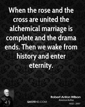Robert Anton Wilson - When the rose and the cross are united the alchemical marriage is complete and the drama ends. Then we wake from history and enter eternity.