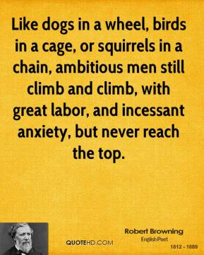 Robert Browning - Like dogs in a wheel, birds in a cage, or squirrels in a chain, ambitious men still climb and climb, with great labor, and incessant anxiety, but never reach the top.