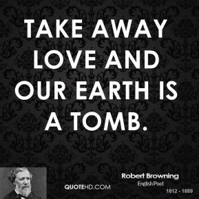 Robert Browning - Take away love and our earth is a tomb.