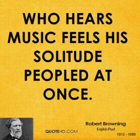 Robert Browning - Who hears music feels his solitude peopled at once.