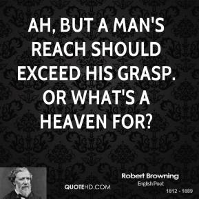 Ah, but a man's reach should exceed his grasp. Or what's a heaven for?