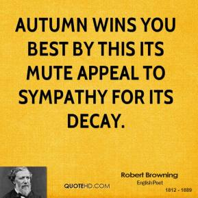 Robert Browning - Autumn wins you best by this its mute appeal to sympathy for its decay.