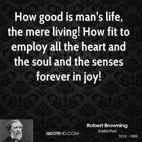 Robert Browning - How good is man's life, the mere living! How fit to employ all the heart and the soul and the senses forever in joy!
