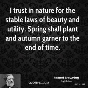 Robert Browning - I trust in nature for the stable laws of beauty and utility. Spring shall plant and autumn garner to the end of time.