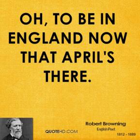 Robert Browning - Oh, to be in England now that April's there.