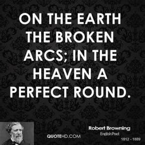 Robert Browning - On the earth the broken arcs; in the heaven a perfect round.