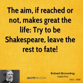 Robert Browning - The aim, if reached or not, makes great the life: Try to be Shakespeare, leave the rest to fate!