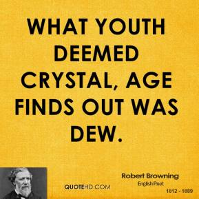 Robert Browning - What Youth deemed crystal, Age finds out was dew.