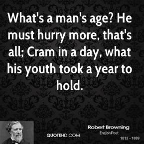 Robert Browning - What's a man's age? He must hurry more, that's all; Cram in a day, what his youth took a year to hold.