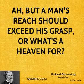 Robert Browning  - Ah, but a man's reach should exceed his grasp, or what's a heaven for?